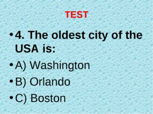 TEST 4. The oldest city of the USA is: A) Washington B) Orlando C) Boston