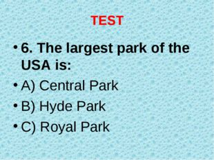 TEST 6. The largest park of the USA is: A) Central Park B) Hyde Park C) Royal