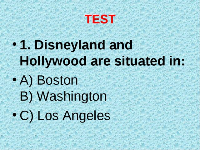 TEST 1. Disneyland and Hollywood are situated in: A) Boston B) Washington C)...