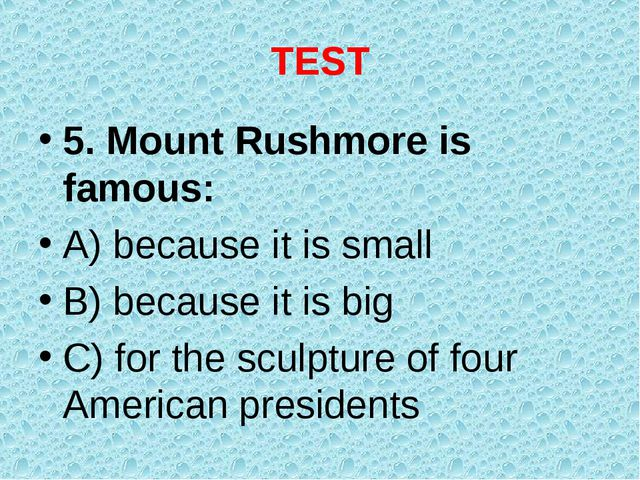 TEST 5. Mount Rushmore is famous: A) because it is small B) because it is big...