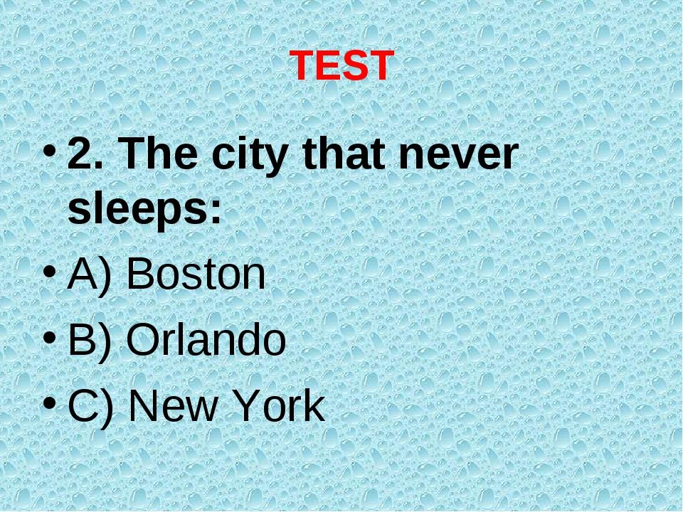TEST 2. The city that never sleeps: A) Boston B) Orlando C) New York