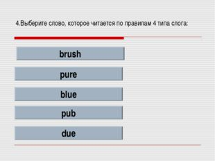 4.Выберите слово, которое читается по правилам 4 типа слога: brush pure blue