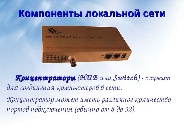 Компоненты локальной сети Концентраторы (HUB или Switch) - служат для соедине...