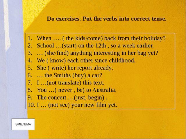 Do exercises. Put the verbs into correct tense. When …. ( the kids/come) back...