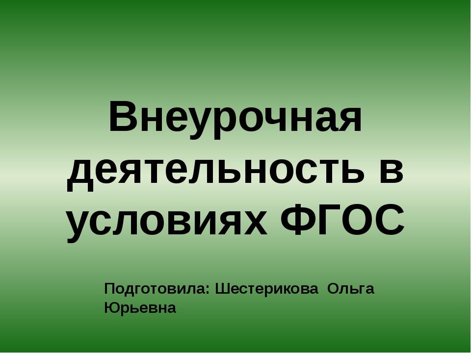 Внеурочная деятельность в условиях ФГОС Подготовила: Шестерикова Ольга Юрьевна