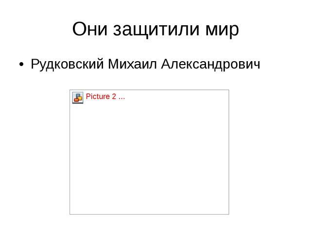 Они защитили мир Рудковский Михаил Александрович
