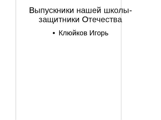 Выпускники нашей школы- защитники Отечества Клюйков Игорь