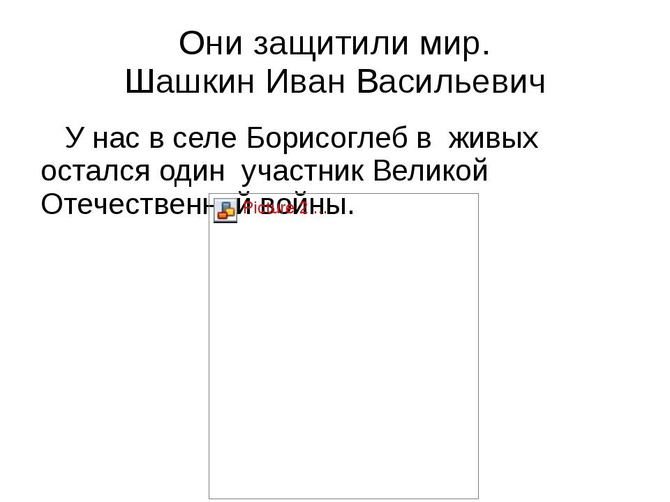 Они защитили мир. Шашкин Иван Васильевич У нас в селе Борисоглеб в живых оста...