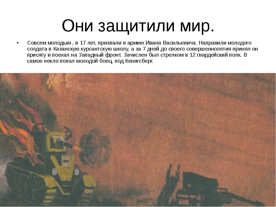 Они защитили мир. Совсем молодым , в 17 лет, призвали в армию Ивана Васильеви...