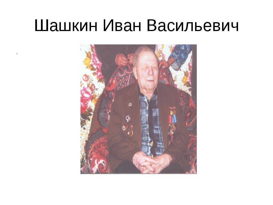 Шашкин Иван Васильевич .