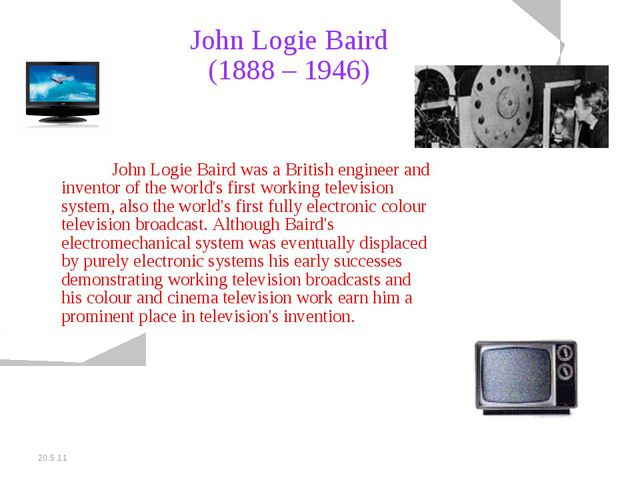 20.5.11 John Logie Baird (1888 – 1946) John Logie Baird was a British engine...