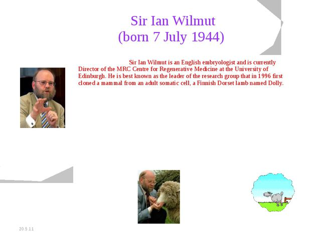 20.5.11 Sir Ian Wilmut (born 7 July 1944) Sir Ian Wilmut is an English embr...