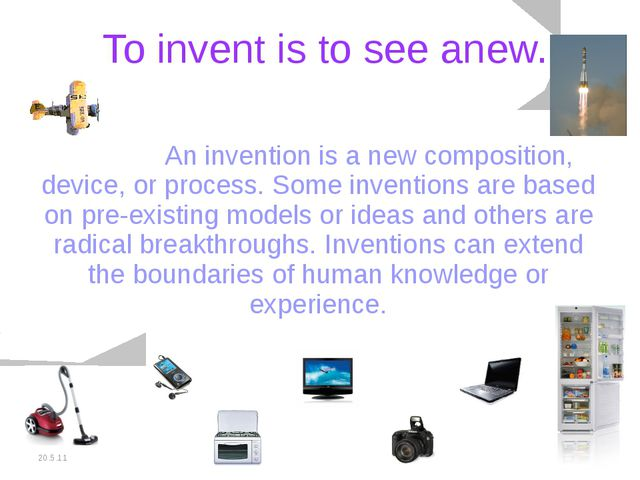 20.5.11 To invent is to see anew. 		An invention is a new composition, device...