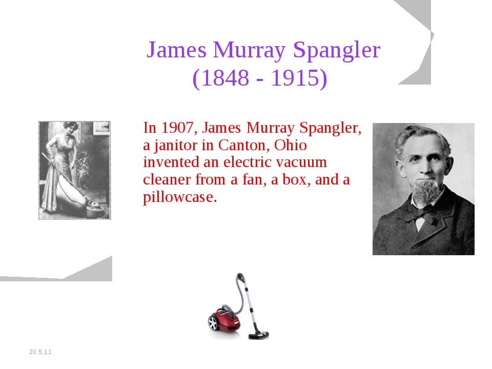 20.5.11 James Murray Spangler (1848 - 1915) In 1907, James Murray Spangler, a...