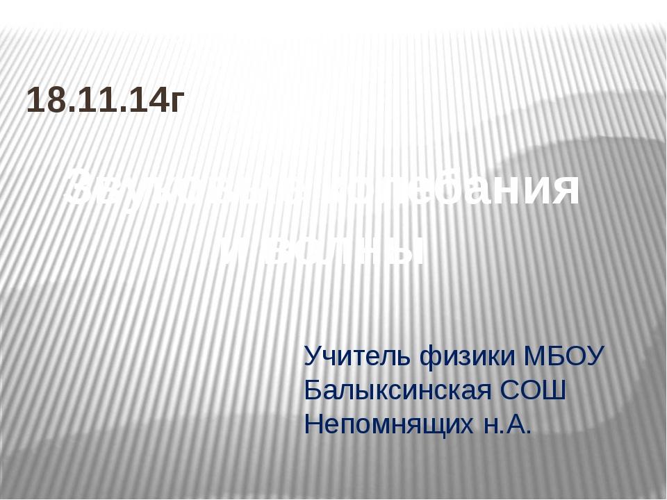 Учитель физики МБОУ Балыксинская СОШ Непомнящих н.А. 18.11.14г Звуковые колеб...