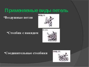 Применяемые виды петель Воздушные петли Столбик с накидом Соединительные стол