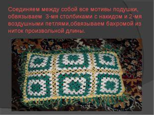 Соединяем между собой все мотивы подушки, обвязываем 3-мя столбиками с накидо