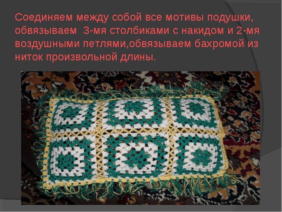 Соединяем между собой все мотивы подушки, обвязываем 3-мя столбиками с накидо...