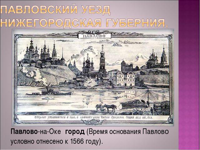 Павлово-на-Оке́город(Время основания Павлово условно отнесено к 1566 году).