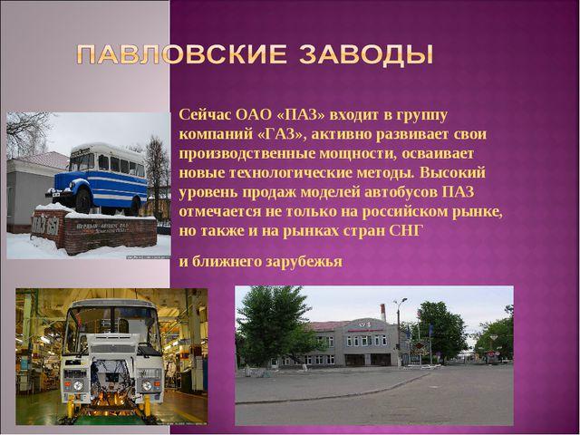Сейчас ОАО «ПАЗ» входит вгруппу компаний «ГАЗ», активно развивает свои произ...