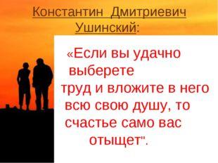 Константин Дмитриевич Ушинский: «Если вы удачно выберете труд и вложите в нег