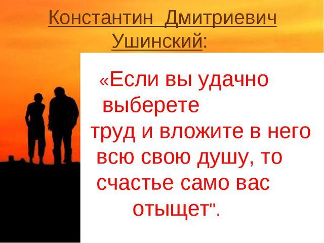 Константин Дмитриевич Ушинский: «Если вы удачно выберете труд и вложите в нег...