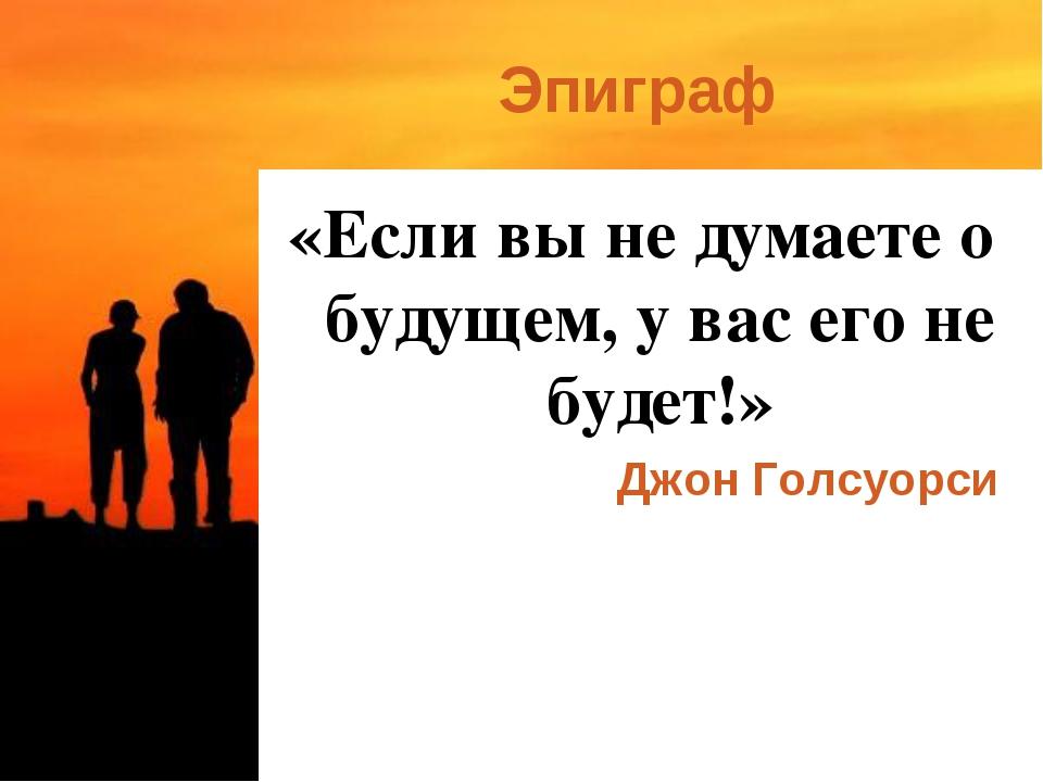 Эпиграф «Если вы не думаете о будущем, у вас его не будет!» Джон Голсуорси