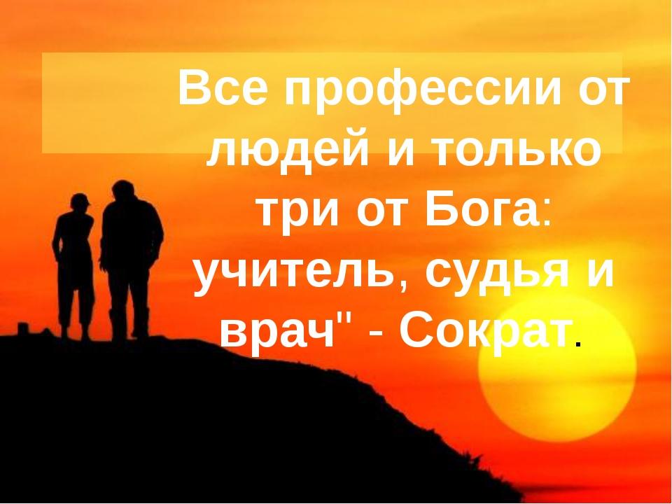 """Все профессии от людей и только три от Бога: учитель, судья и врач"""" - Сократ."""