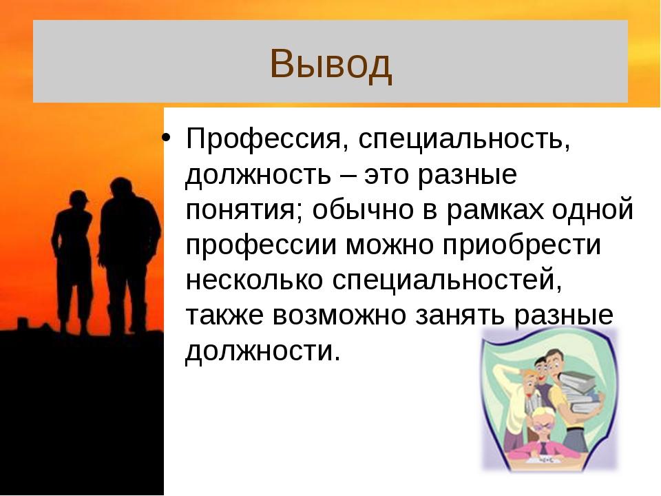Вывод Профессия, специальность, должность – это разные понятия; обычно в рамк...