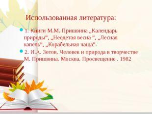"""Использованная литература: 1. Книги М.М. Пришвина """"Календарь природы"""", """"Неод"""