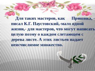 Для таких мастеров, как Пришвин, - писал К.Г. Паустовский,-мало одной жизни,