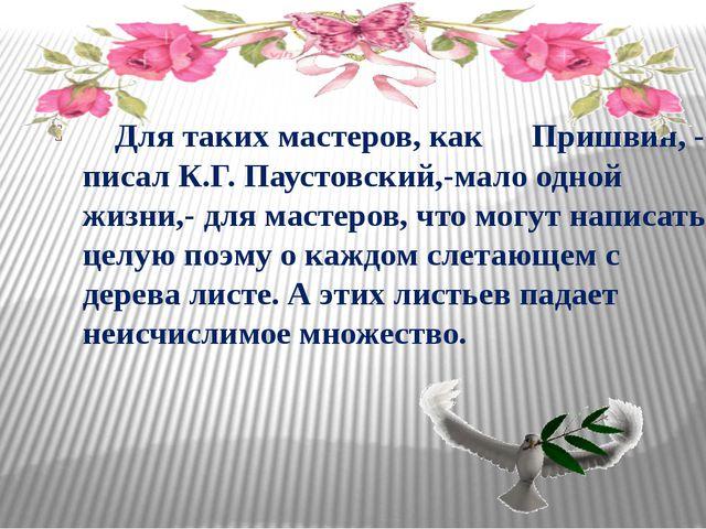 Для таких мастеров, как Пришвин, - писал К.Г. Паустовский,-мало одной жизни,...
