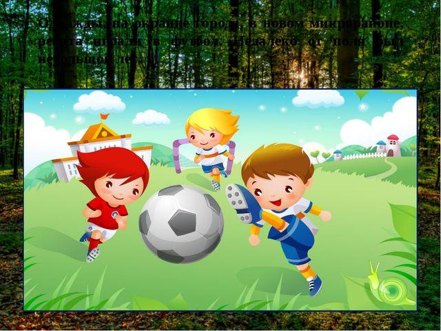 Однажды, на окраине города, в новом микрорайоне, ребята играли в футбол. Неда...