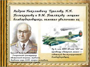 Андрею Николаевичу Туполеву, Н.Н. Поликарпову и В.М. Петлякову -мощные бомбар