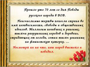 Прошло уже 70 лет со дня Победы русского народа в ВОВ. Неисчислимые жертвы п