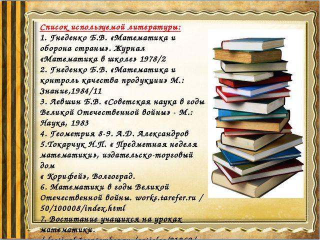 Список используемой литературы: 1. Гнеденко Б.В. «Математика и оборона страны...