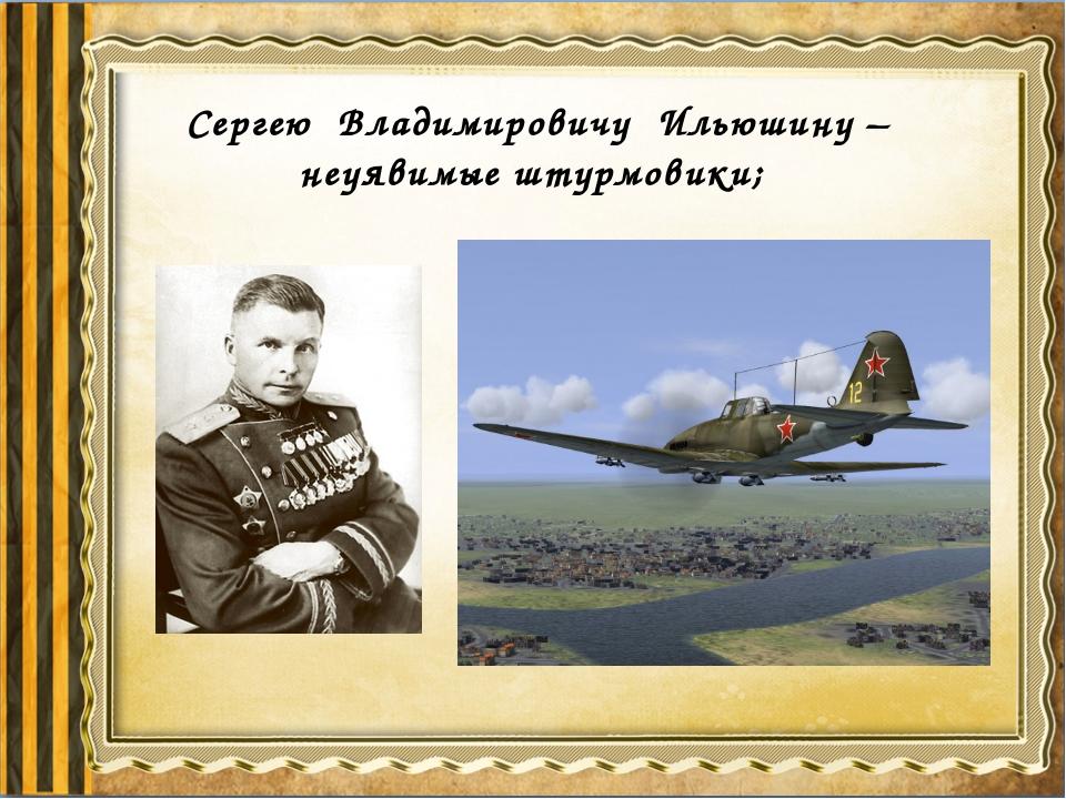 Сергею Владимировичу Ильюшину – неуявимые штурмовики;