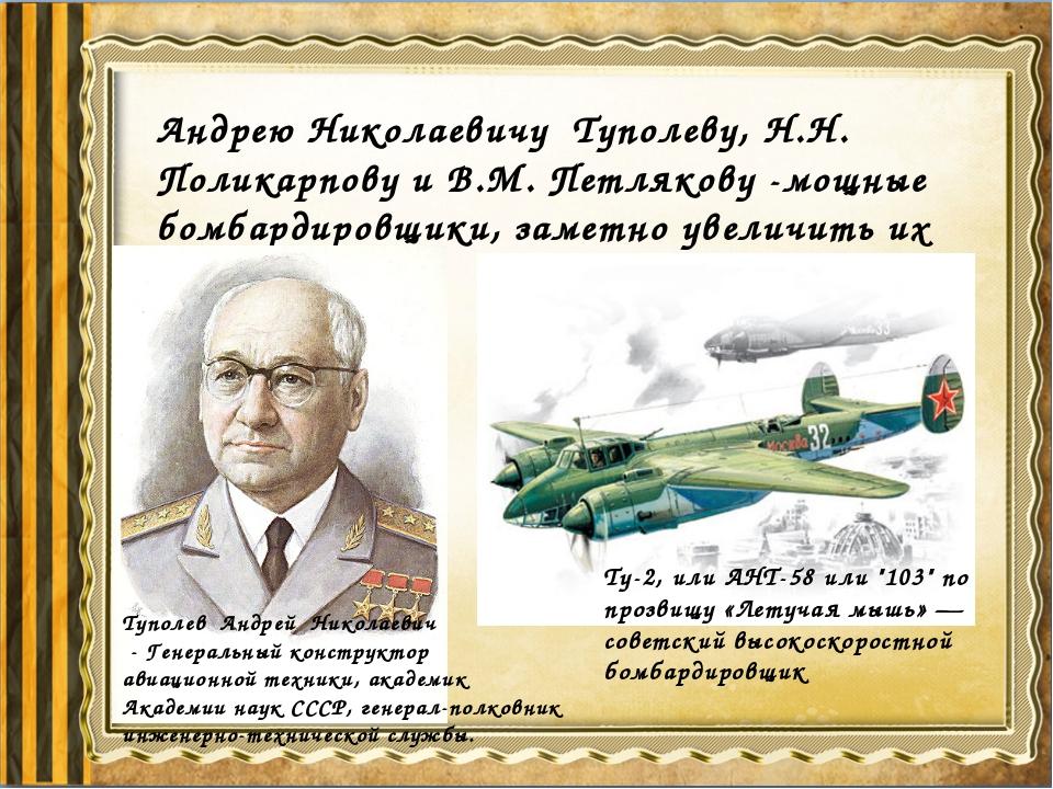 Андрею Николаевичу Туполеву, Н.Н. Поликарпову и В.М. Петлякову -мощные бомбар...