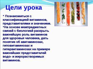 Цели урока Познакомиться с классификацией витаминов, представителями и значен