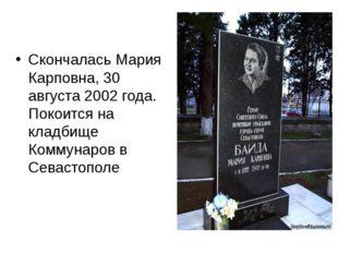 Скончалась Мария Карповна, 30 августа 2002 года. Покоится на кладбище Коммуна