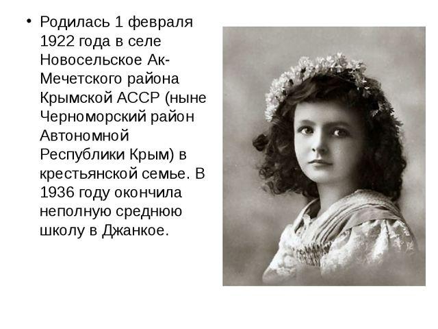 Родилась 1 февраля 1922 года в селе Новосельское Ак-Мечетского района Крымско...