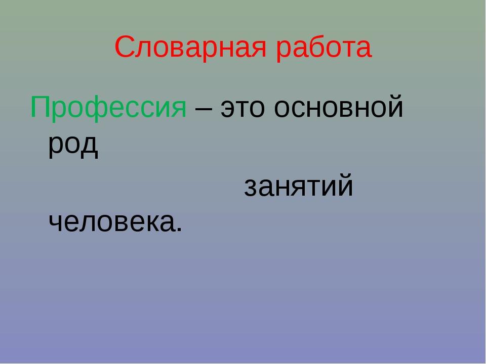 Словарная работа Профессия – это основной род занятий человека.