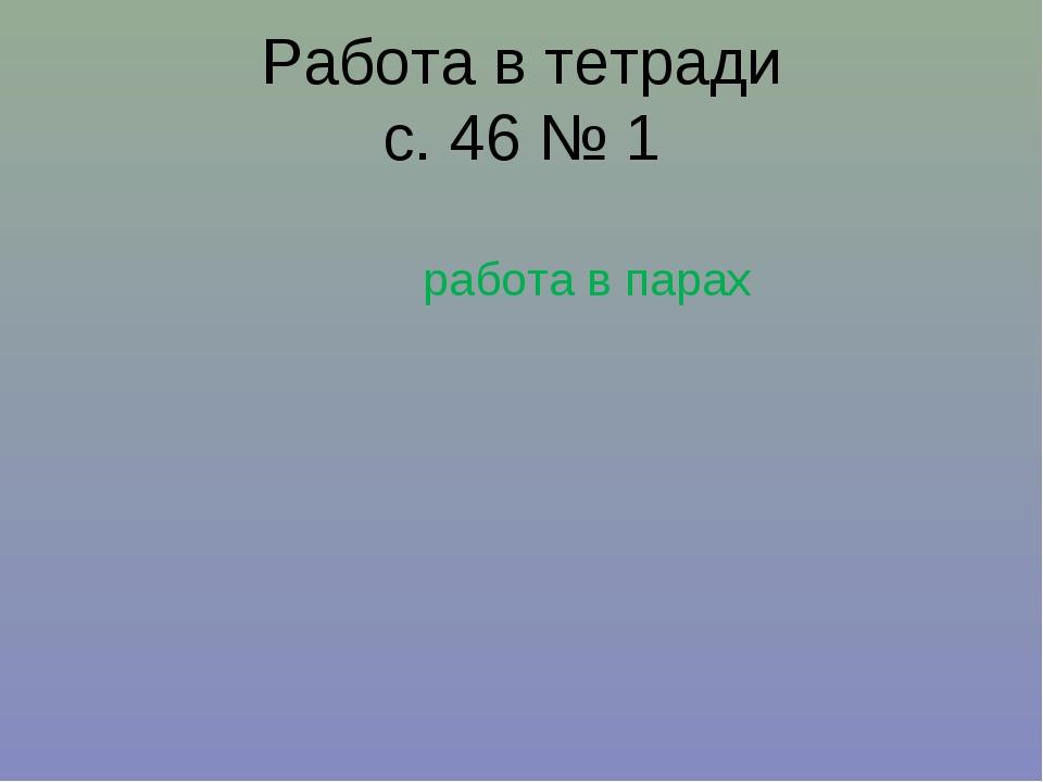 Работа в тетради с. 46 № 1 работа в парах