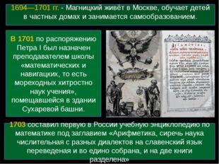 1694—1701 гг. - Магницкий живёт в Москве, обучает детей в частных домах и зан