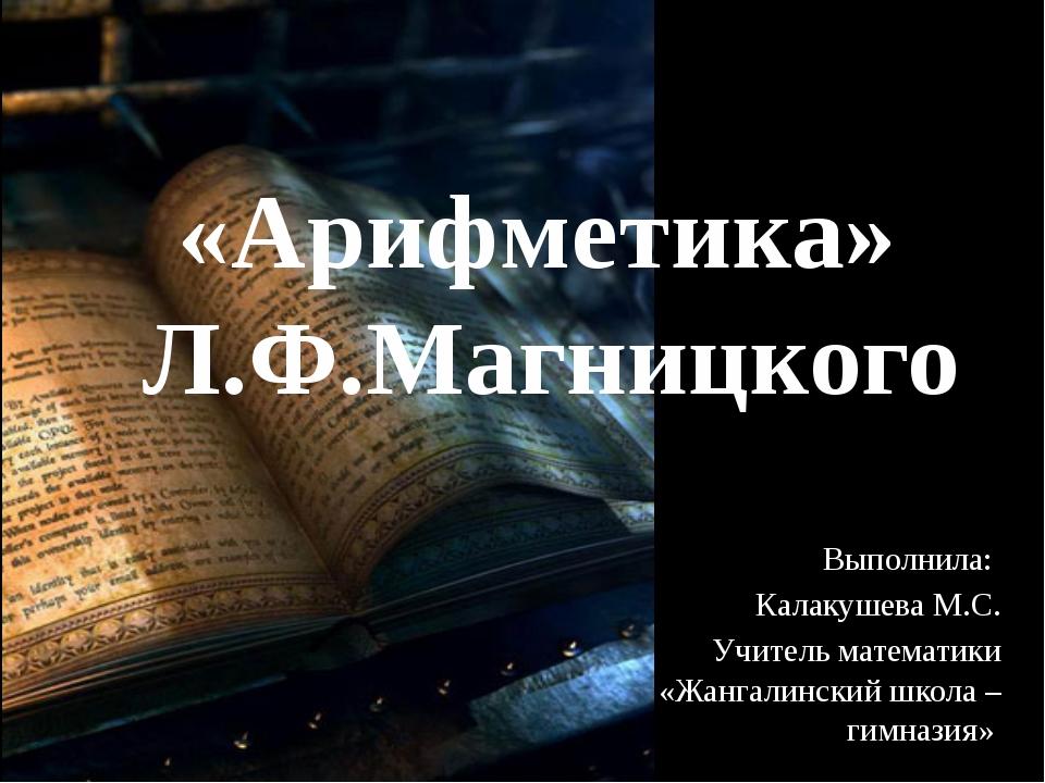 Выполнила: Калакушева М.С. Учитель математики «Жангалинский школа – гимназия»...