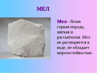 Мел – белая горная порода, мягкая и рассыпчатая. Мел не растворяется в воде,