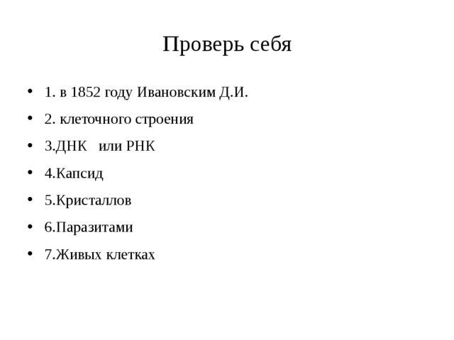 Проверь себя 1. в 1852 году Ивановским Д.И. 2. клеточного строения 3.ДНК или...