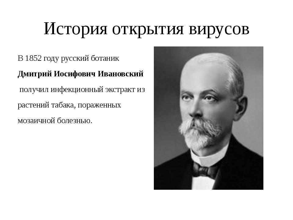 История открытия вирусов В 1852 году русский ботаник Дмитрий Иосифович Иванов...