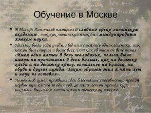 Обучение в Москве В Москве Ломоносов поступил в славяно-греко-латинскую акаде