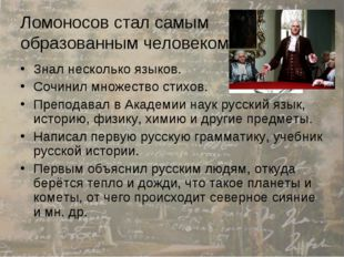 Ломоносов стал самым образованным человеком в России Знал несколько языков. С
